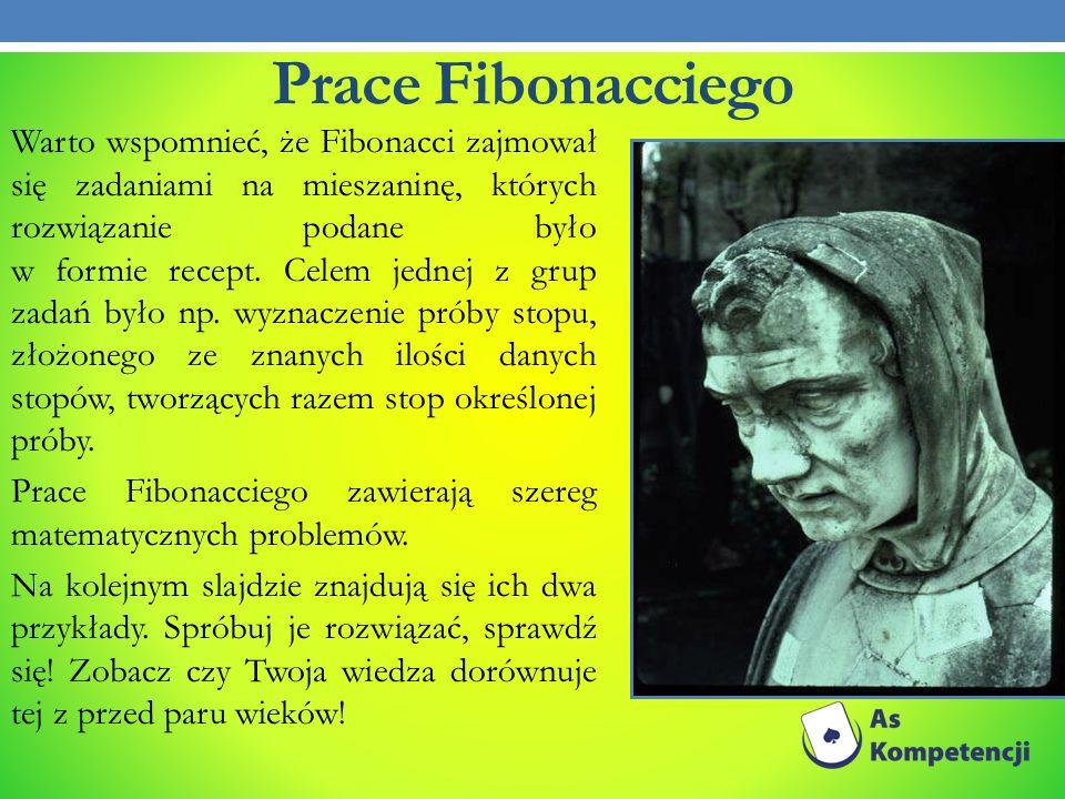 Prace Fibonacciego Warto wspomnieć, że Fibonacci zajmował się zadaniami na mieszaninę, których rozwiązanie podane było w formie recept. Celem jednej z