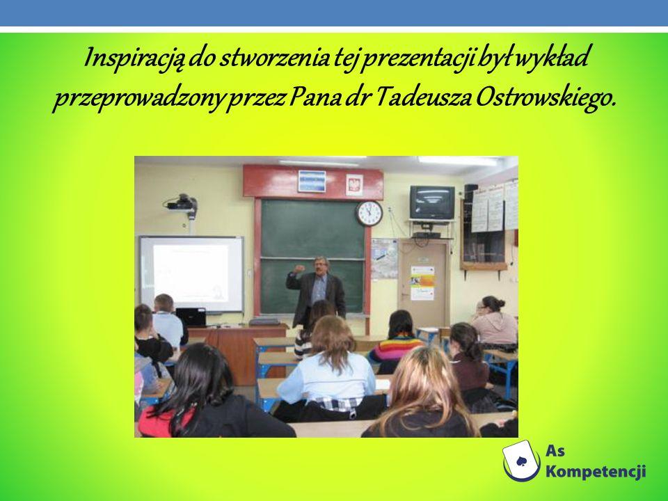 Inspiracją do stworzenia tej prezentacji był wykład przeprowadzony przez Pana dr Tadeusza Ostrowskiego.