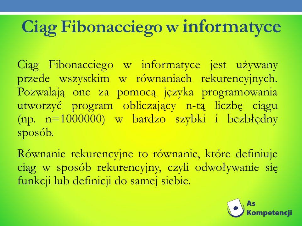Ciąg Fibonacciego w informatyce Ciąg Fibonacciego w informatyce jest używany przede wszystkim w równaniach rekurencyjnych. Pozwalają one za pomocą jęz