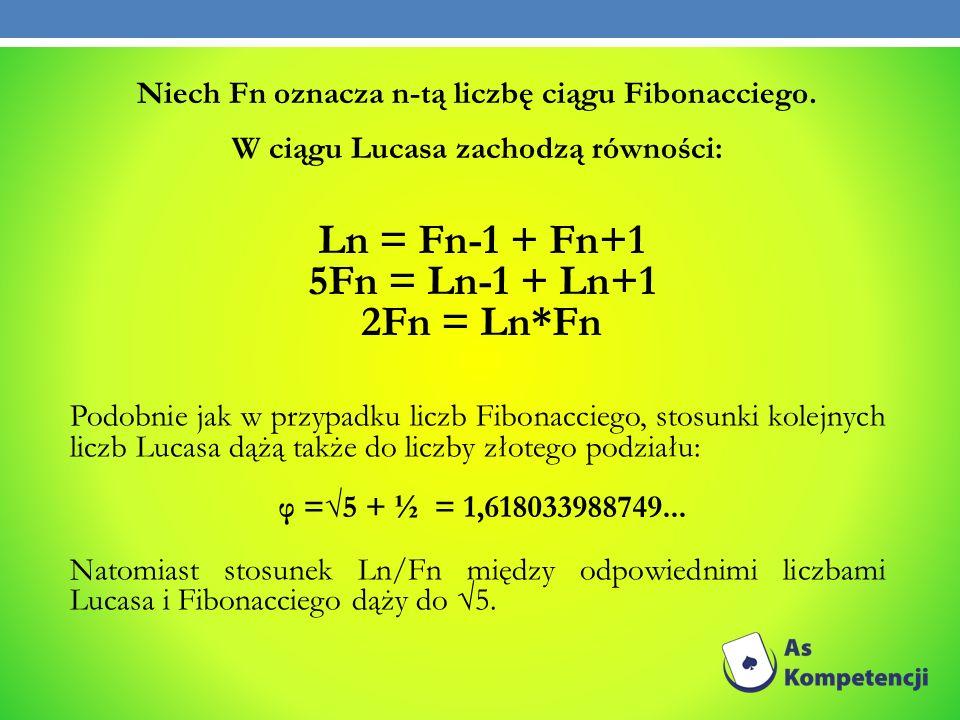 Niech Fn oznacza n-tą liczbę ciągu Fibonacciego. W ciągu Lucasa zachodzą równości: Ln = Fn-1 + Fn+1 5Fn = Ln-1 + Ln+1 2Fn = Ln*Fn Podobnie jak w przyp