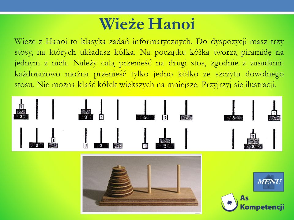Wieże Hanoi Wieże z Hanoi to klasyka zadań informatycznych. Do dyspozycji masz trzy stosy, na których układasz kółka. Na początku kółka tworzą piramid
