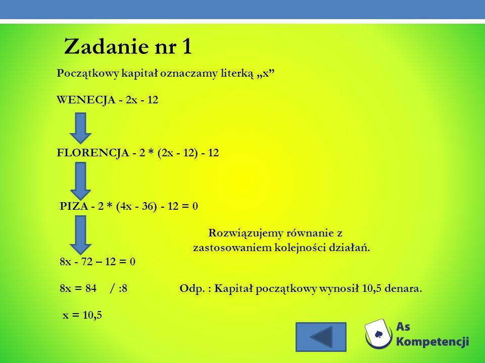 Zadanie nr 1 Początkowy kapitał oznaczamy literką x WENECJA - 2x - 12 FLORENCJA - 2 * (2x - 12) - 12 PIZA - 2 * (4x - 36) - 12 = 0 Rozwiązujemy równan