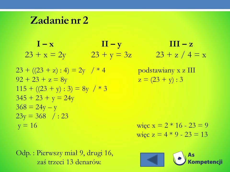 Zadanie nr 2 I – x 23 + x = 2y II – y 23 + y = 3z III – z 23 + z / 4 = x 23 + ((23 + z) : 4) = 2y / * 4 podstawiany x z III 92 + 23 + z = 8y z = (23 +