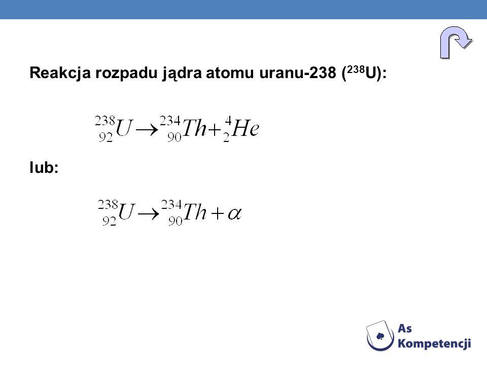 Reakcja rozpadu jądra atomu uranu-238 ( 238 U): lub: