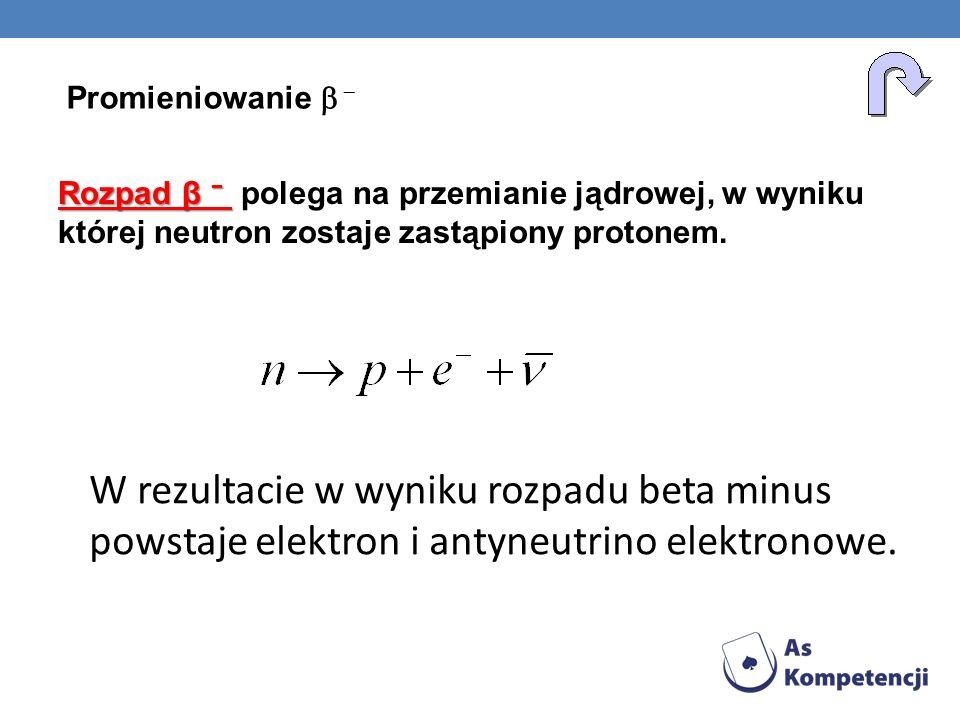 Rozpad β Rozpad β polega na przemianie jądrowej, w wyniku której neutron zostaje zastąpiony protonem. W rezultacie w wyniku rozpadu beta minus powstaj