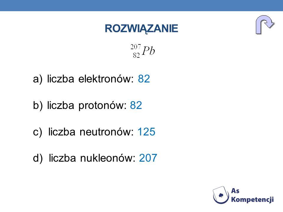 ROZWIĄZANIE a)liczba elektronów: 82 b)liczba protonów: 82 c) liczba neutronów: 125 d) liczba nukleonów: 207
