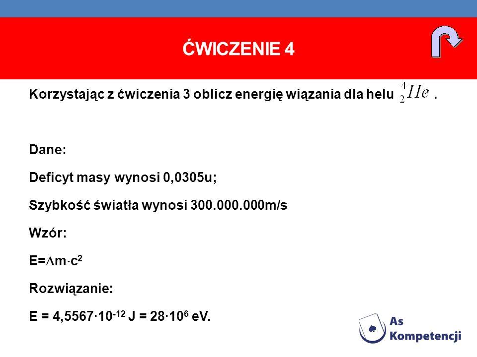 ĆWICZENIE 4 Korzystając z ćwiczenia 3 oblicz energię wiązania dla helu. Dane: Deficyt masy wynosi 0,0305u; Szybkość światła wynosi 300.000.000m/s Wzór