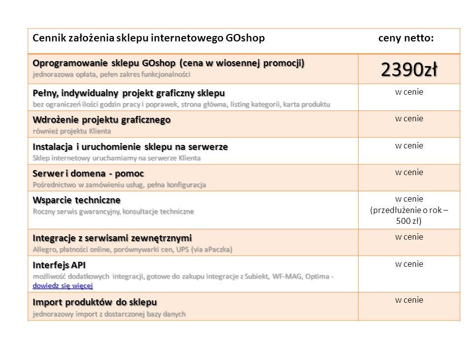 Cennik założenia sklepu internetowego GOshop ceny netto: Oprogramowanie sklepu GOshop (cena w wiosennej promocji) jednorazowa opłata, pełen zakres funkcjonalności 2390zł Pełny, indywidualny projekt graficzny sklepu bez ograniczeń ilości godzin pracy i poprawek, strona główna, listing kategorii, karta produktu w cenie Wdrożenie projektu graficznego również projektu Klienta w cenie Instalacja i uruchomienie sklepu na serwerze Sklep internetowy uruchamiamy na serwerze Klienta w cenie Serwer i domena - pomoc Pośrednictwo w zamówieniu usług, pełna konfiguracja w cenie Wsparcie techniczne Roczny serwis gwarancyjny, konsultacje techniczne w cenie (przedłużenie o rok – 500 zł) Integracje z serwisami zewnętrznymi Allegro, płatności online, porównywarki cen, UPS (via aPaczka) w cenie Interfejs API możliwość dodatkowych integracji, gotowe do zakupu integracje z Subiekt, WF-MAG, Optima - dowiedz się więcej dowiedz się więcej dowiedz się więcej w cenie Import produktów do sklepu jednorazowy import z dostarczonej bazy danych w cenie