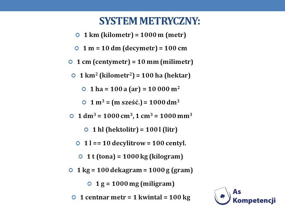 SYSTEM METRYCZNY: 1 km (kilometr) = 1000 m (metr) 1 m = 10 dm (decymetr) = 100 cm 1 cm (centymetr) = 10 mm (milimetr) 1 km 2 (kilometr 2 ) = 100 ha (h