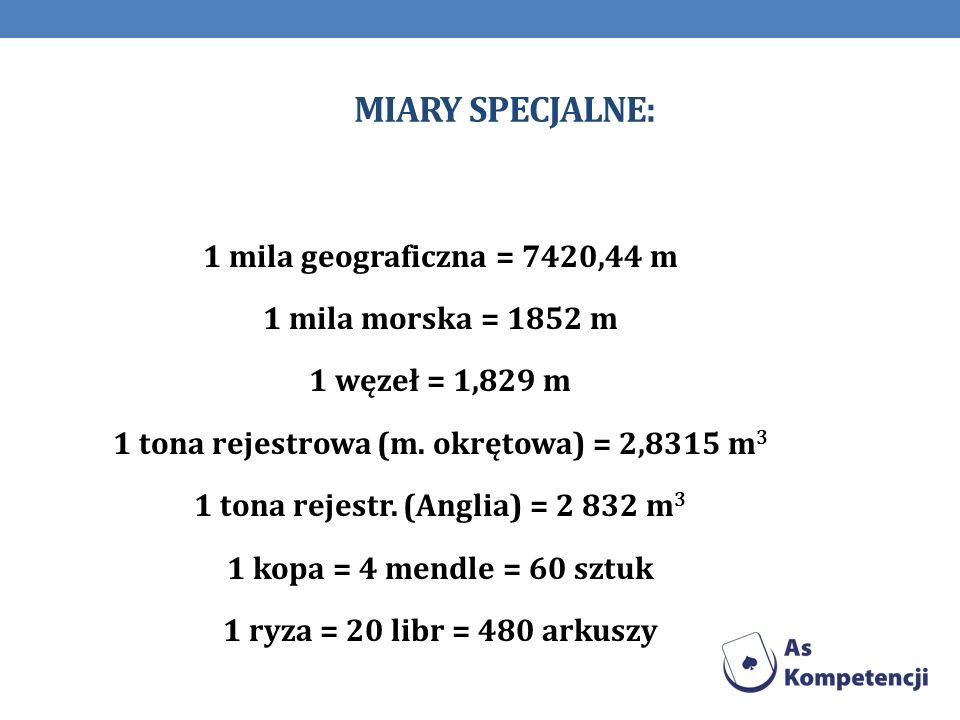 MIARY SPECJALNE: 1 mila geograficzna = 7420,44 m 1 mila morska = 1852 m 1 węzeł = 1,829 m 1 tona rejestrowa (m. okrętowa) = 2,8315 m 3 1 tona rejestr.