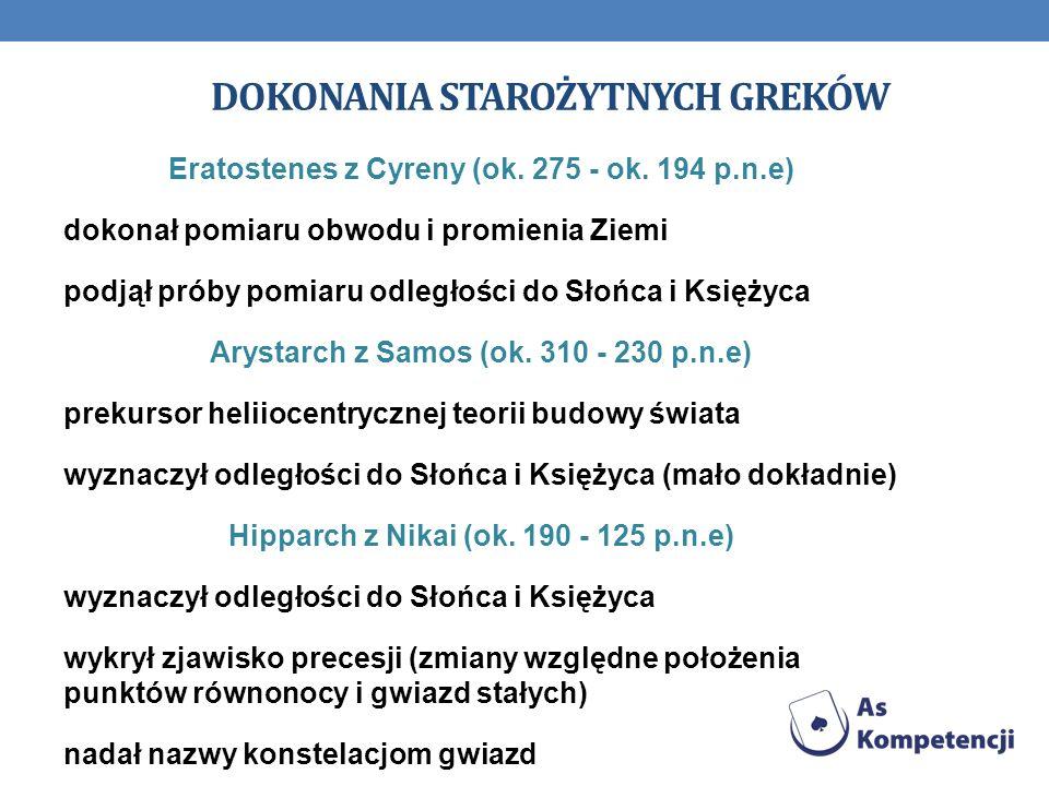 DOKONANIA STAROŻYTNYCH GREKÓW Eratostenes z Cyreny (ok. 275 - ok. 194 p.n.e) dokonał pomiaru obwodu i promienia Ziemi podjął próby pomiaru odległości