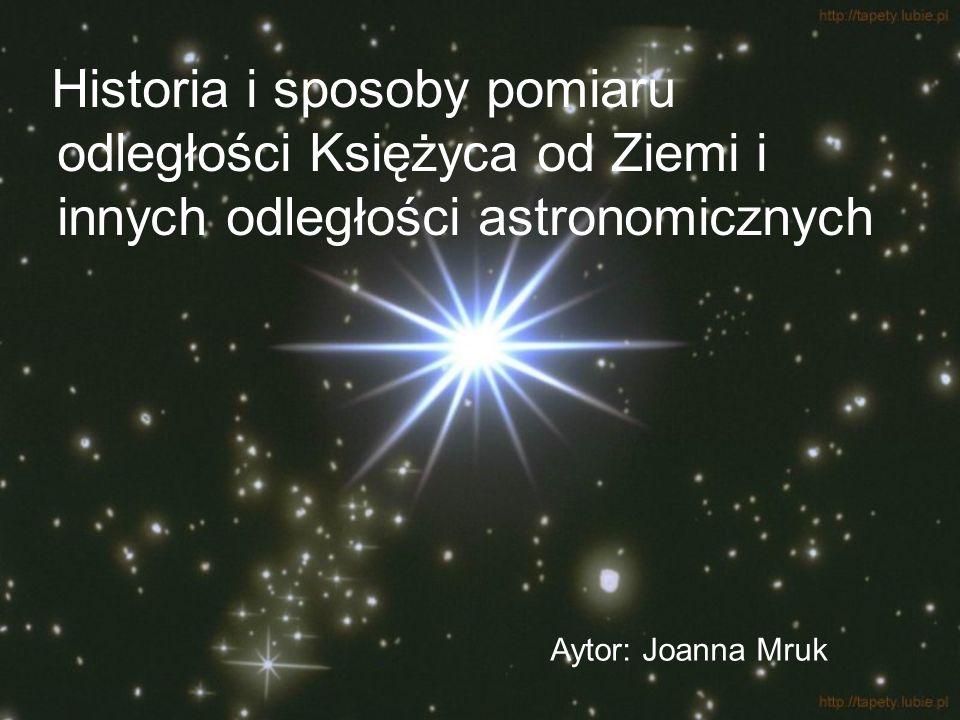 Historia i sposoby pomiaru odległości Księżyca od Ziemi i innych odległości astronomicznych Aytor: Joanna Mruk