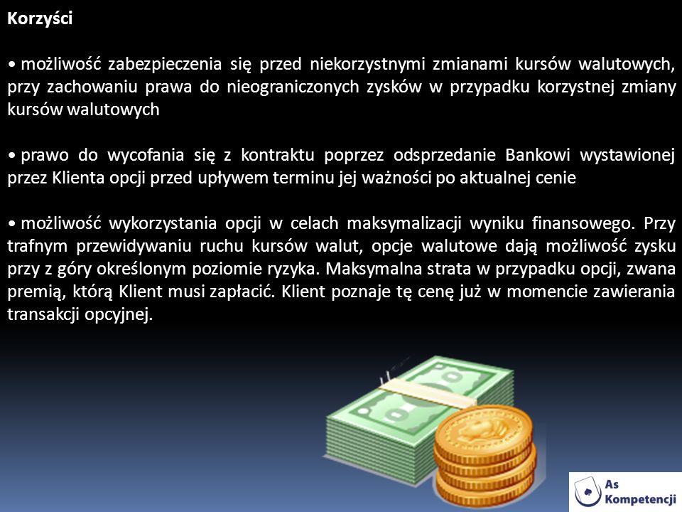Korzyści możliwość zabezpieczenia się przed niekorzystnymi zmianami kursów walutowych, przy zachowaniu prawa do nieograniczonych zysków w przypadku korzystnej zmiany kursów walutowych prawo do wycofania się z kontraktu poprzez odsprzedanie Bankowi wystawionej przez Klienta opcji przed upływem terminu jej ważności po aktualnej cenie możliwość wykorzystania opcji w celach maksymalizacji wyniku finansowego.