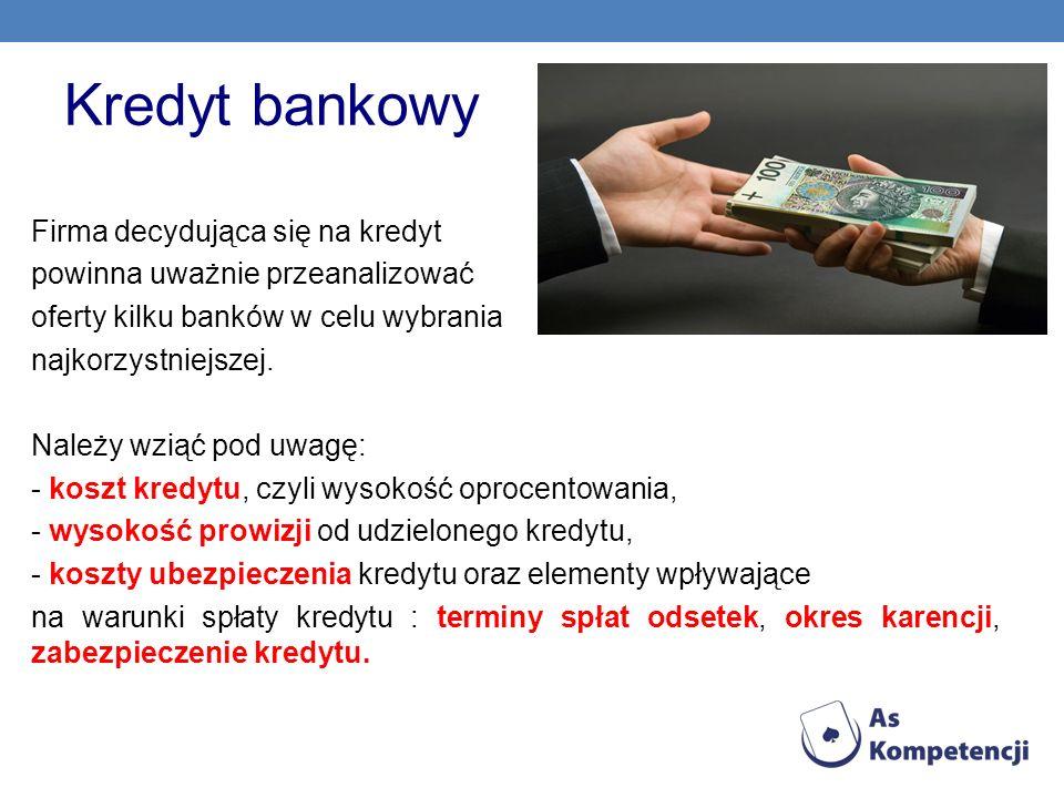 Kredyt bankowy Firma decydująca się na kredyt powinna uważnie przeanalizować oferty kilku banków w celu wybrania najkorzystniejszej. Należy wziąć pod