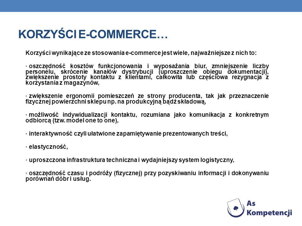 KORZYŚCI E-COMMERCE… Korzyści wynikające ze stosowania e-commerce jest wiele, najważniejsze z nich to: oszczędność kosztów funkcjonowania i wyposażani
