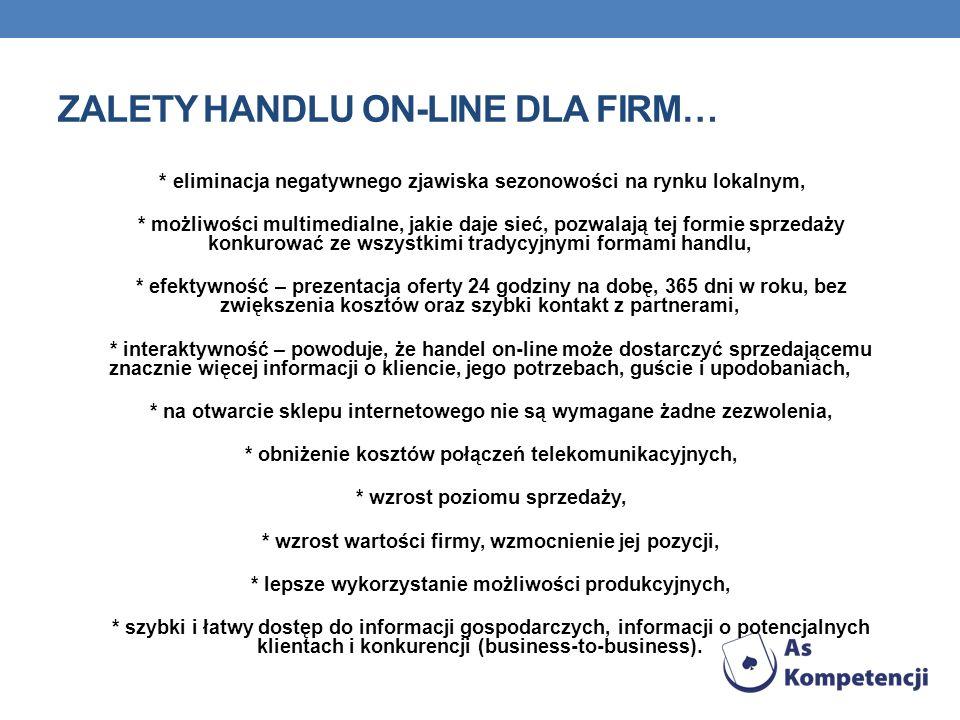 ZALETY HANDLU ON-LINE DLA FIRM… * eliminacja negatywnego zjawiska sezonowości na rynku lokalnym, * możliwości multimedialne, jakie daje sieć, pozwalaj