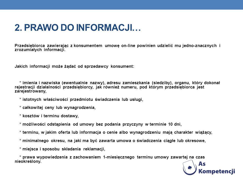 2. PRAWO DO INFORMACJI… Przedsiębiorca zawierając z konsumentem umowę on-line powinien udzielić mu jedno-znacznych i zrozumiałych informacji. Jakich i