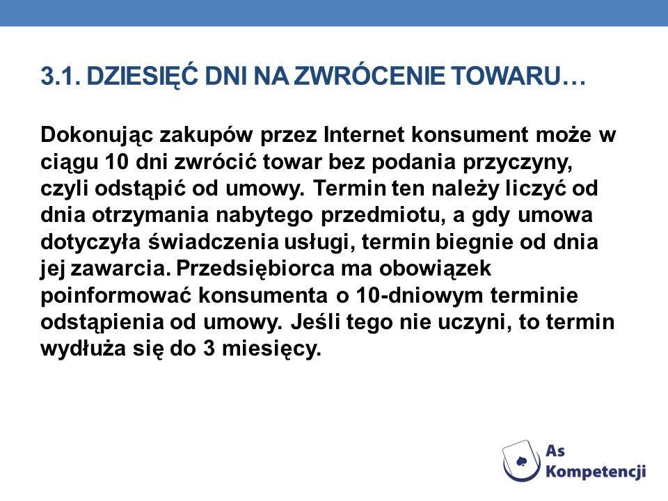3.1. DZIESIĘĆ DNI NA ZWRÓCENIE TOWARU… Dokonując zakupów przez Internet konsument może w ciągu 10 dni zwrócić towar bez podania przyczyny, czyli odstą