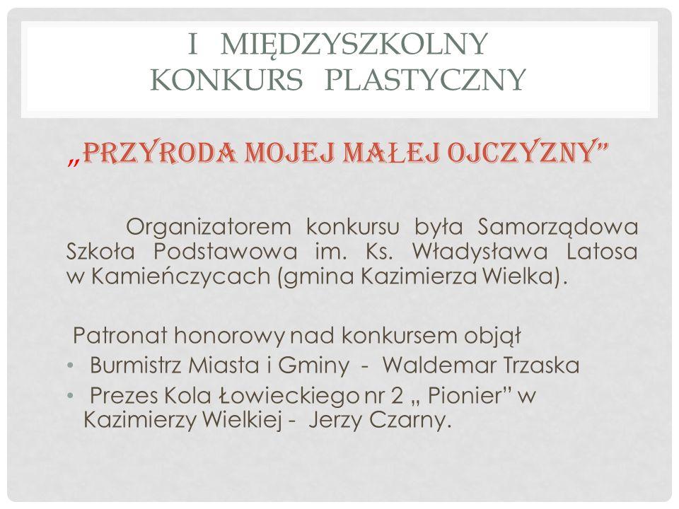I MIĘDZYSZKOLNY KONKURS PLASTYCZNY PRZYRODA MOJEJ MA Ł EJ OJCZYZNY Organizatorem konkursu była Samorządowa Szkoła Podstawowa im. Ks. Władysława Latosa