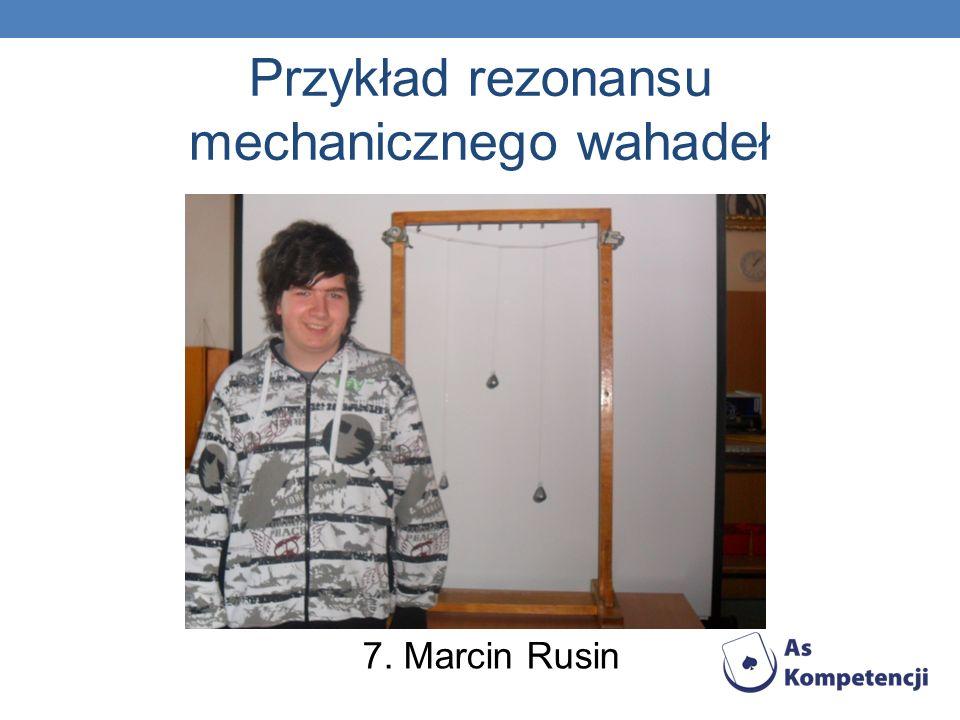 Przykład rezonansu mechanicznego wahadeł 7. Marcin Rusin