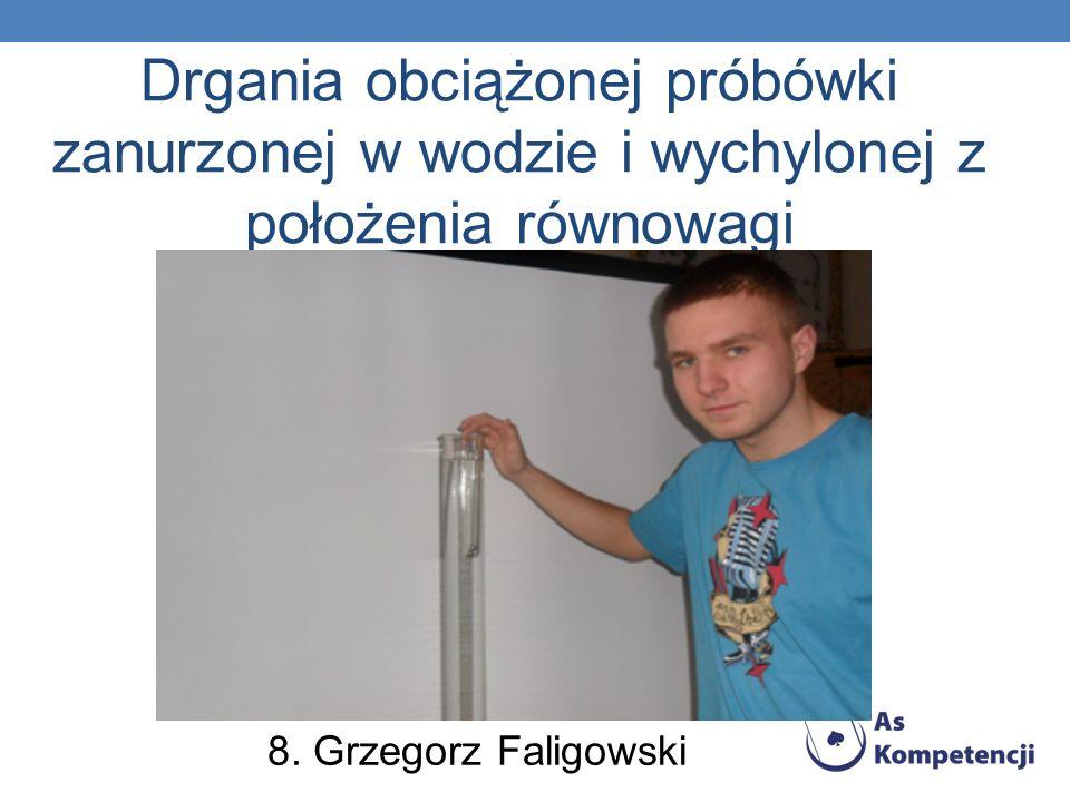 Drgania obciążonej próbówki zanurzonej w wodzie i wychylonej z położenia równowagi 8. Grzegorz Faligowski