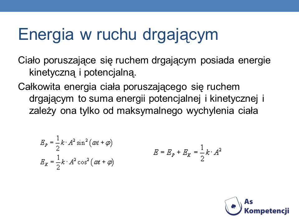 Energia w ruchu drgającym Ciało poruszające się ruchem drgającym posiada energie kinetyczną i potencjalną. Całkowita energia ciała poruszającego się r