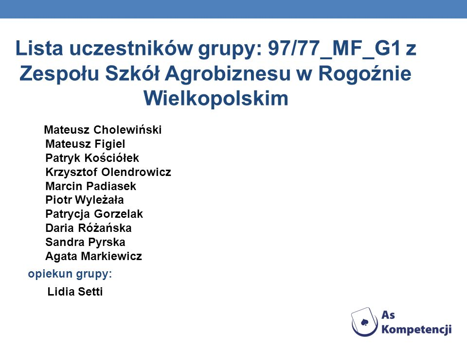 Lista uczestników grupy: 97/77_MF_G1 z Zespołu Szkół Agrobiznesu w Rogoźnie Wielkopolskim Mateusz Cholewiński Mateusz Figiel Patryk Kościółek Krzyszto