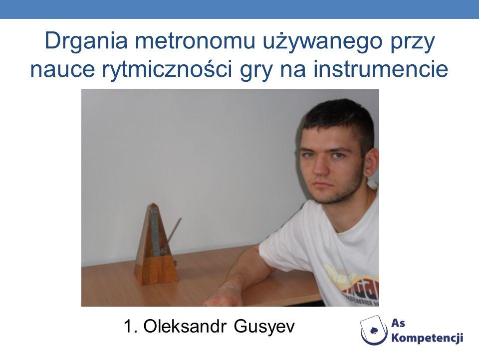 Drgania metronomu używanego przy nauce rytmiczności gry na instrumencie 1. Oleksandr Gusyev