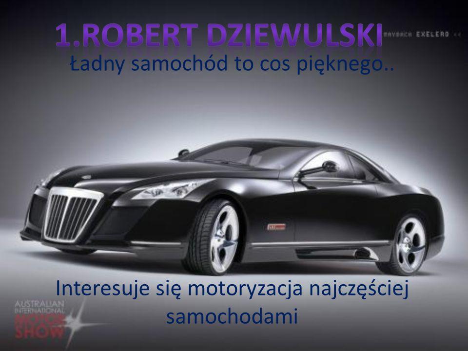 Ładny samochód to cos pięknego.. Interesuje się motoryzacja najczęściej samochodami