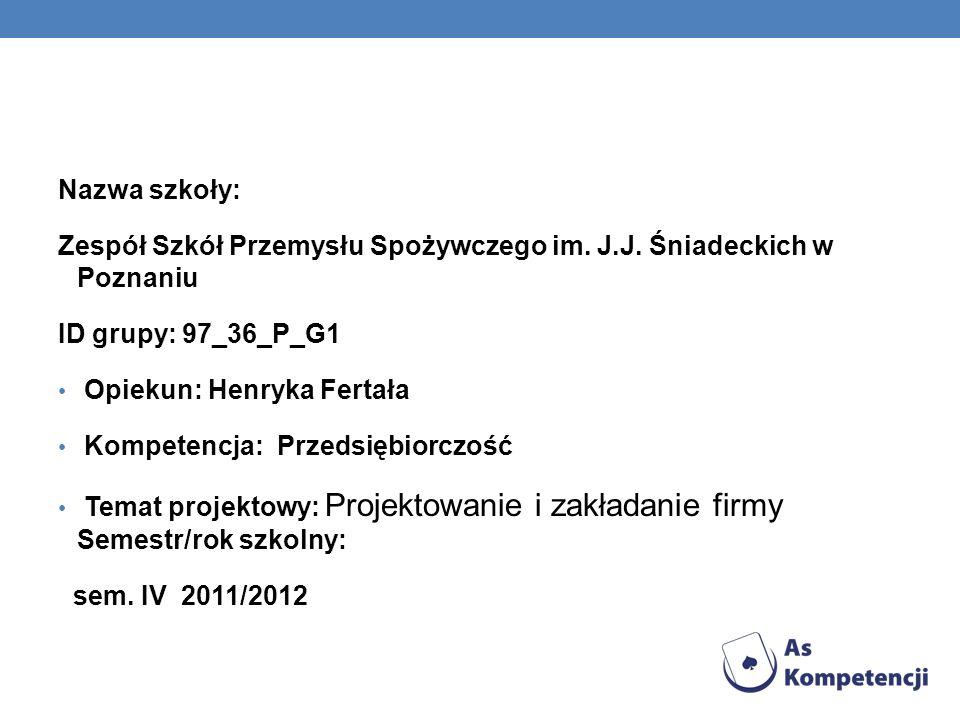 Nazwa szkoły: Zespół Szkół Przemysłu Spożywczego im. J.J. Śniadeckich w Poznaniu ID grupy: 97_36_P_G1 Opiekun: Henryka Fertała Kompetencja: Przedsiębi