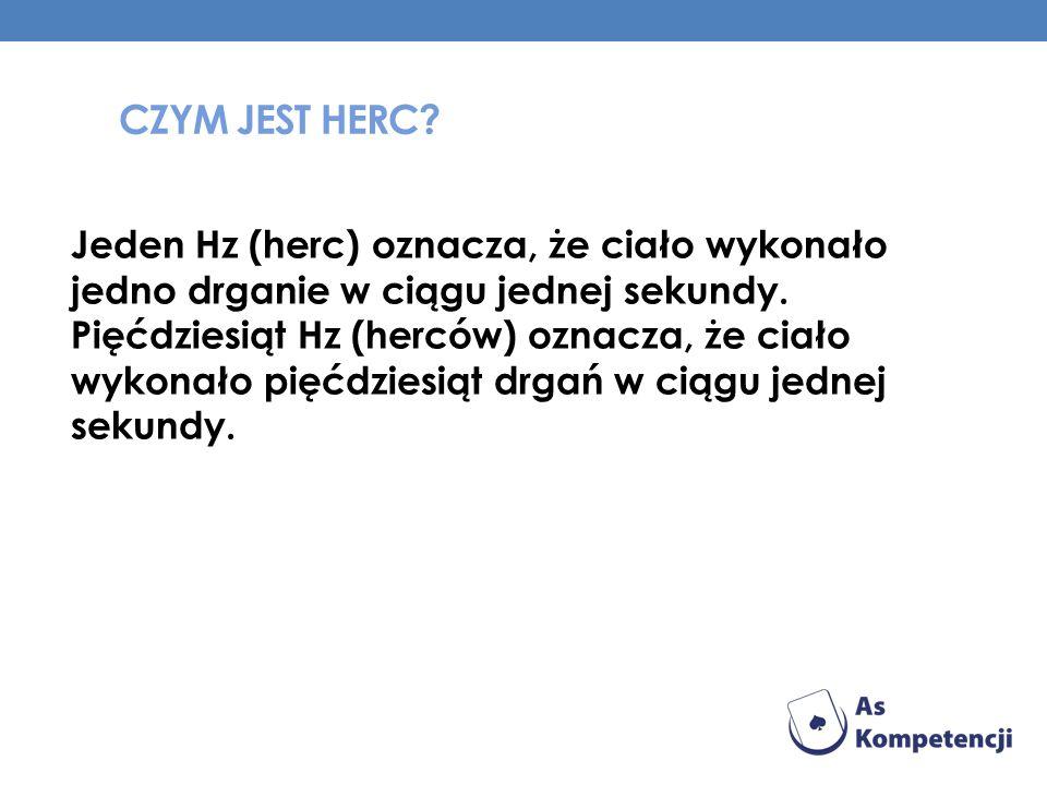 CZYM JEST HERC? Jeden Hz (herc) oznacza, że ciało wykonało jedno drganie w ciągu jednej sekundy. Pięćdziesiąt Hz (herców) oznacza, że ciało wykonało p