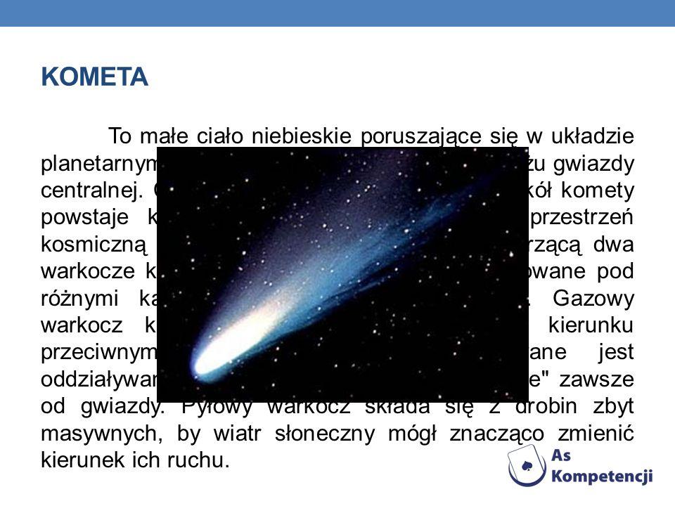 KOMETA To małe ciało niebieskie poruszające się w układzie planetarnym, które na krótko pojawia się w pobliżu gwiazdy centralnej. Ciepło tej gwiazdy p