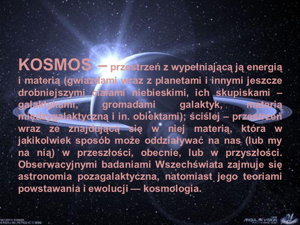 KOSMOS – przestrzeń z wypełniającą ją energią i materią (gwiazdami wraz z planetami i innymi jeszcze drobniejszymi ciałami niebieskimi, ich skupiskami