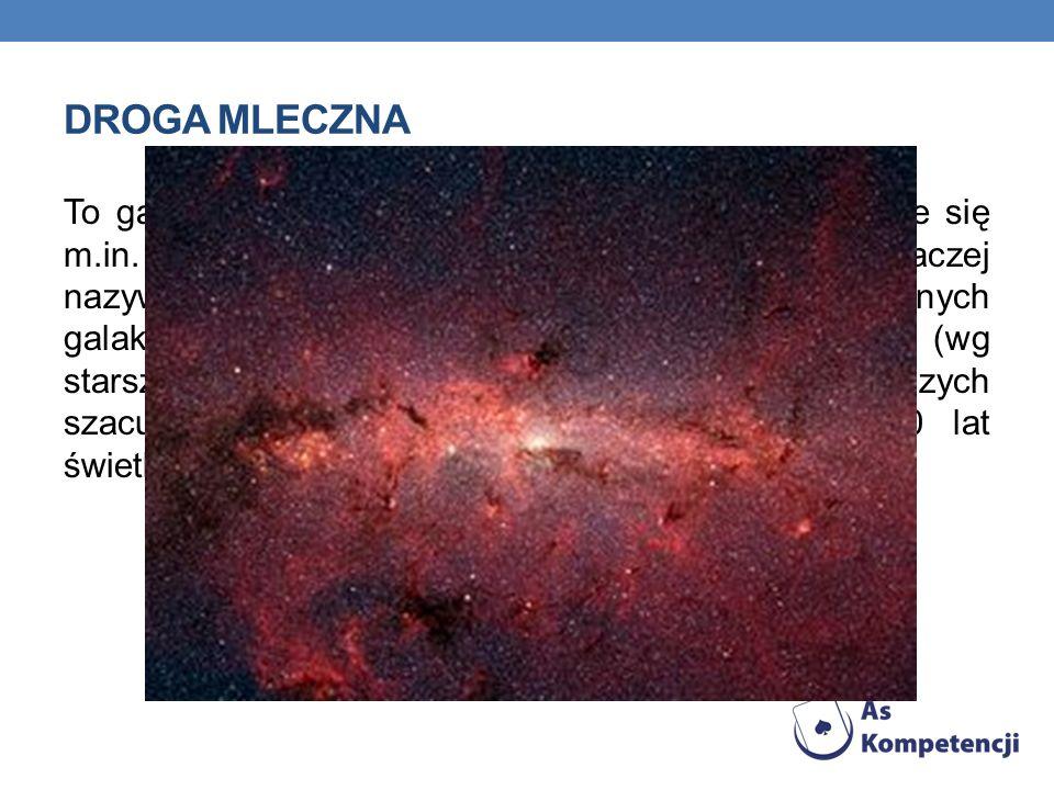 DROGA MLECZNA To galaktyka spiralna z poprzeczką, w której znajduje się m.in. nasz Układ Słoneczny. Droga Mleczna inaczej nazywana jest Galaktyką (dla