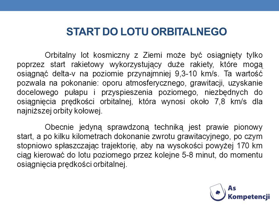 START DO LOTU ORBITALNEGO Orbitalny lot kosmiczny z Ziemi może być osiągnięty tylko poprzez start rakietowy wykorzystujący duże rakiety, które mogą os