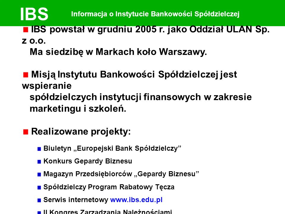 IBS Informacja o Instytucie Bankowości Spółdzielczej IBS powstał w grudniu 2005 r. jako Oddział ULAN Sp. z o.o. Ma siedzibę w Markach koło Warszawy. M