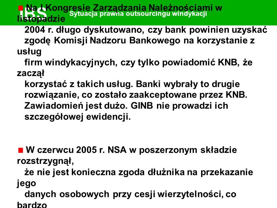 IBS Sytuacja prawna outsourcingu windykacji Na I Kongresie Zarządzania Należnościami w listopadzie 2004 r. długo dyskutowano, czy bank powinien uzyska