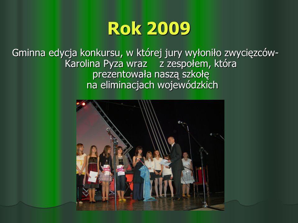 Rok 2009 Gminna edycja konkursu, w której jury wyłoniło zwycięzców- Karolina Pyza wraz z zespołem, która prezentowała naszą szkołę na eliminacjach wojewódzkich