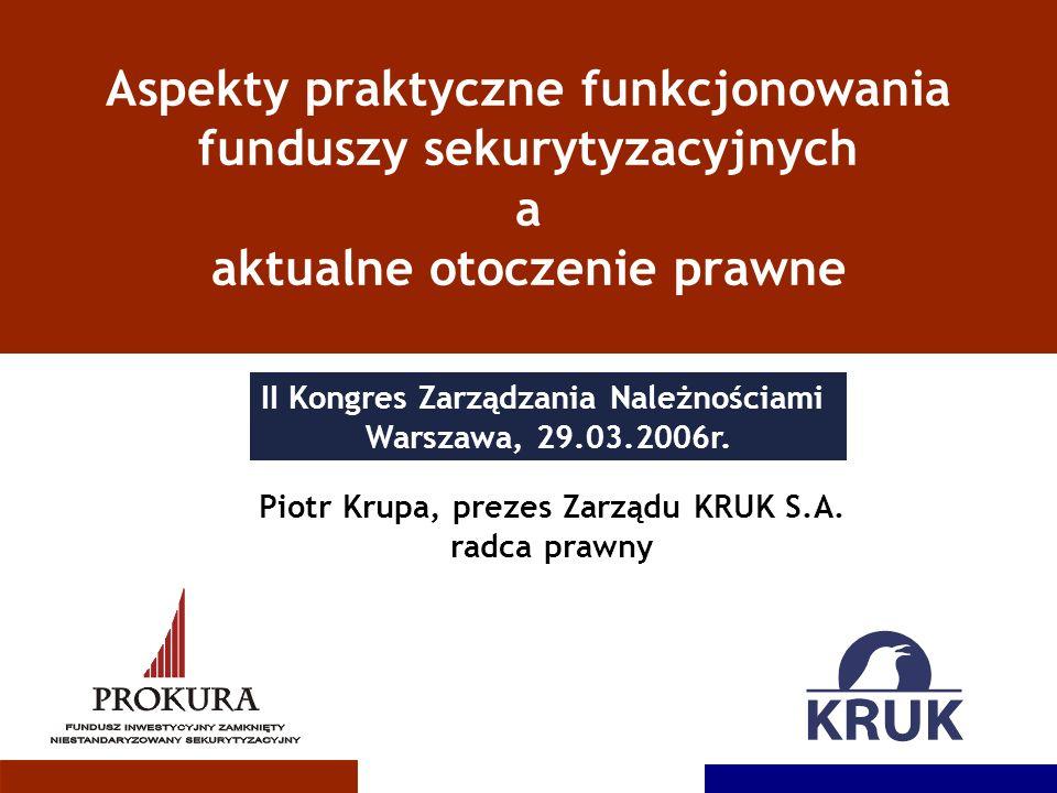 Aspekty praktyczne funkcjonowania funduszy sekurytyzacyjnych a aktualne otoczenie prawne Piotr Krupa, prezes Zarządu KRUK S.A. radca prawny II Kongres