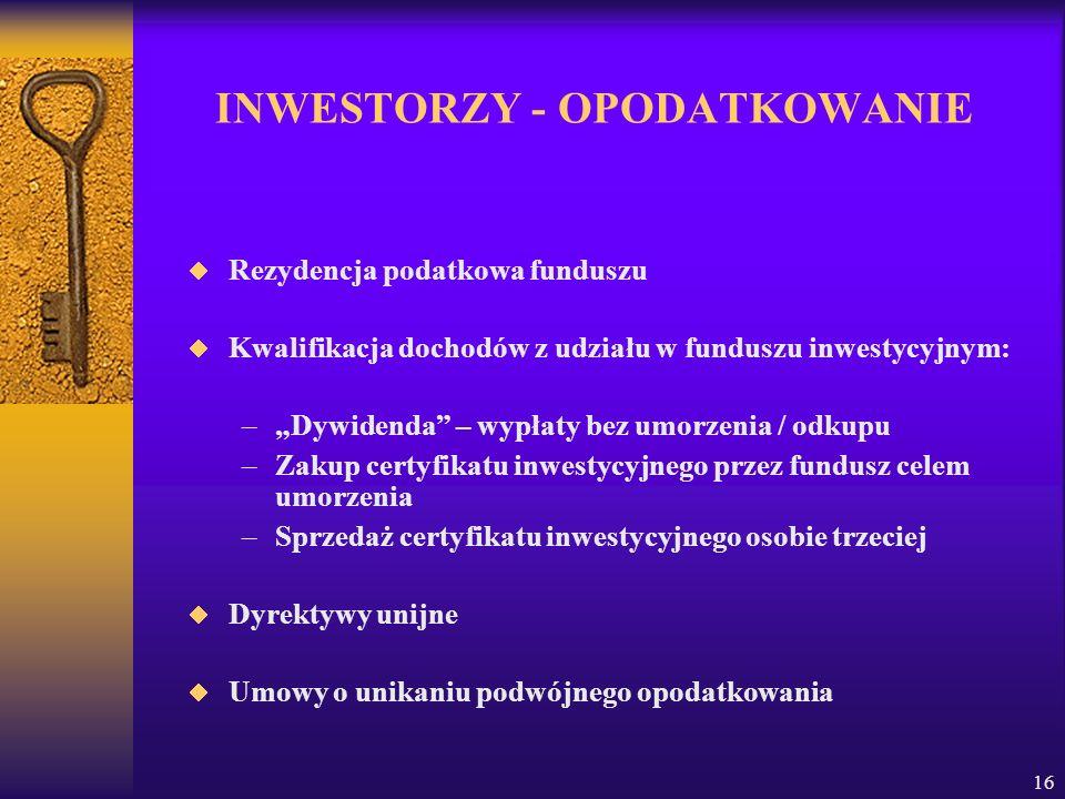 16 INWESTORZY - OPODATKOWANIE Rezydencja podatkowa funduszu Kwalifikacja dochodów z udziału w funduszu inwestycyjnym: –Dywidenda – wypłaty bez umorzenia / odkupu –Zakup certyfikatu inwestycyjnego przez fundusz celem umorzenia –Sprzedaż certyfikatu inwestycyjnego osobie trzeciej Dyrektywy unijne Umowy o unikaniu podwójnego opodatkowania