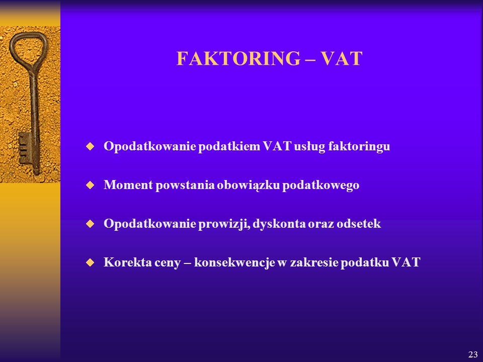 23 FAKTORING – VAT Opodatkowanie podatkiem VAT usług faktoringu Moment powstania obowiązku podatkowego Opodatkowanie prowizji, dyskonta oraz odsetek Korekta ceny – konsekwencje w zakresie podatku VAT