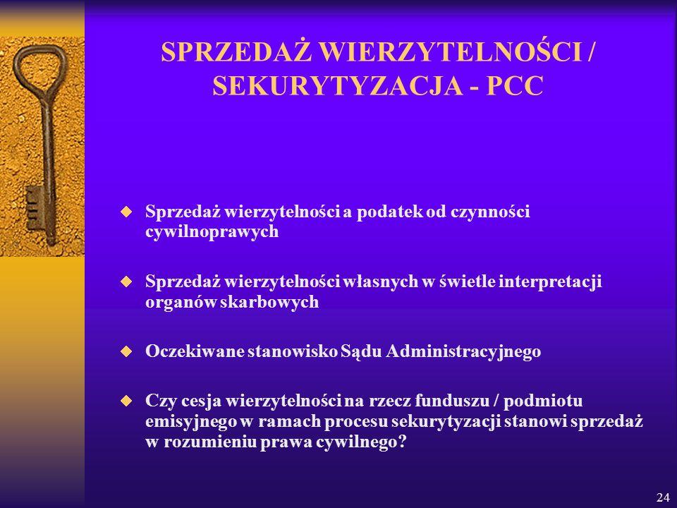 24 SPRZEDAŻ WIERZYTELNOŚCI / SEKURYTYZACJA - PCC Sprzedaż wierzytelności a podatek od czynności cywilnoprawych Sprzedaż wierzytelności własnych w świetle interpretacji organów skarbowych Oczekiwane stanowisko Sądu Administracyjnego Czy cesja wierzytelności na rzecz funduszu / podmiotu emisyjnego w ramach procesu sekurytyzacji stanowi sprzedaż w rozumieniu prawa cywilnego?