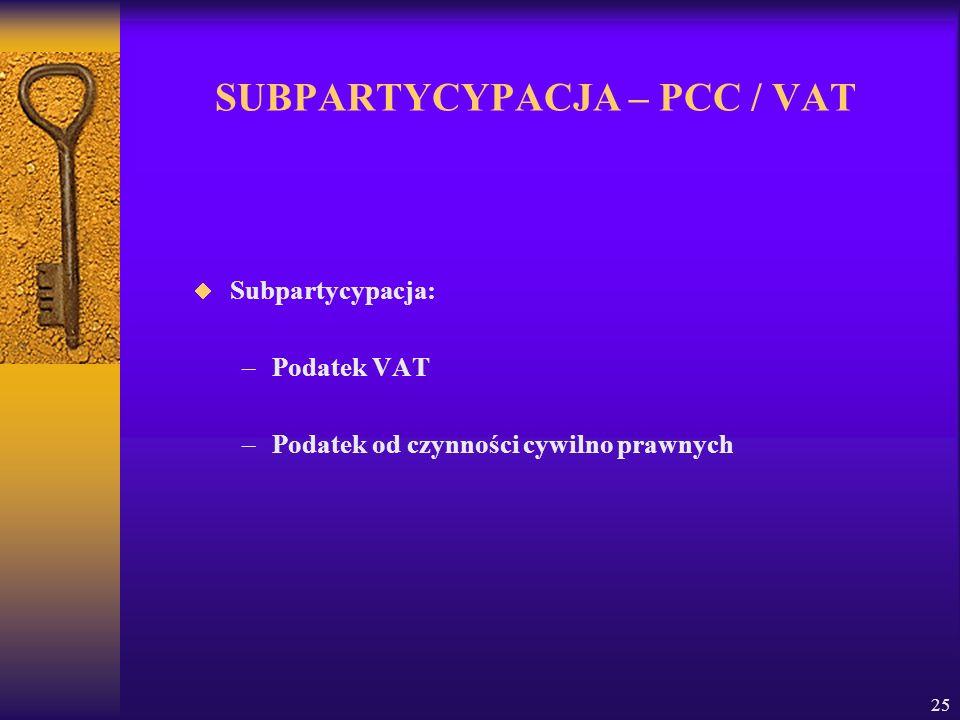 25 SUBPARTYCYPACJA – PCC / VAT Subpartycypacja: –Podatek VAT –Podatek od czynności cywilno prawnych