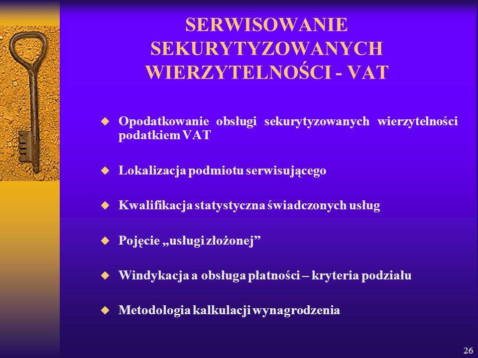 26 SERWISOWANIE SEKURYTYZOWANYCH WIERZYTELNOŚCI - VAT Opodatkowanie obsługi sekurytyzowanych wierzytelności podatkiem VAT Lokalizacja podmiotu serwisującego Kwalifikacja statystyczna świadczonych usług Pojęcie usługi złożonej Windykacja a obsługa płatności – kryteria podziału Metodologia kalkulacji wynagrodzenia