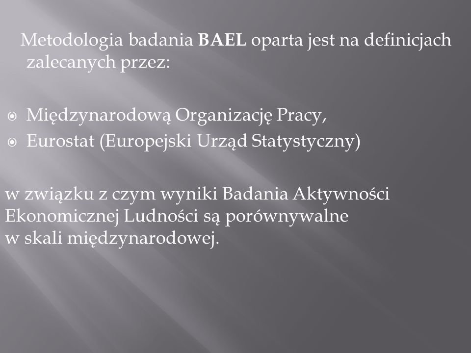 Metodologia badania BAEL oparta jest na definicjach zalecanych przez: Międzynarodową Organizację Pracy, Eurostat (Europejski Urząd Statystyczny) w związku z czym wyniki Badania Aktywności Ekonomicznej Ludności są porównywalne w skali międzynarodowej.