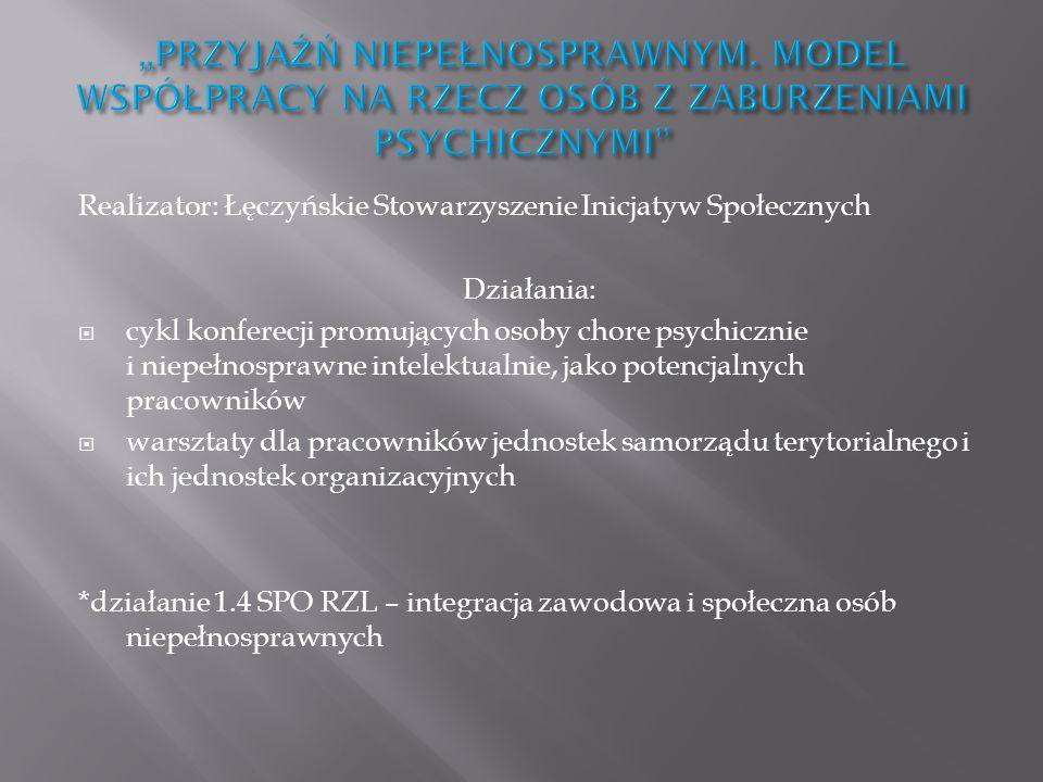 Realizator: Łęczyńskie Stowarzyszenie Inicjatyw Społecznych Działania: cykl konferecji promujących osoby chore psychicznie i niepełnosprawne intelektu