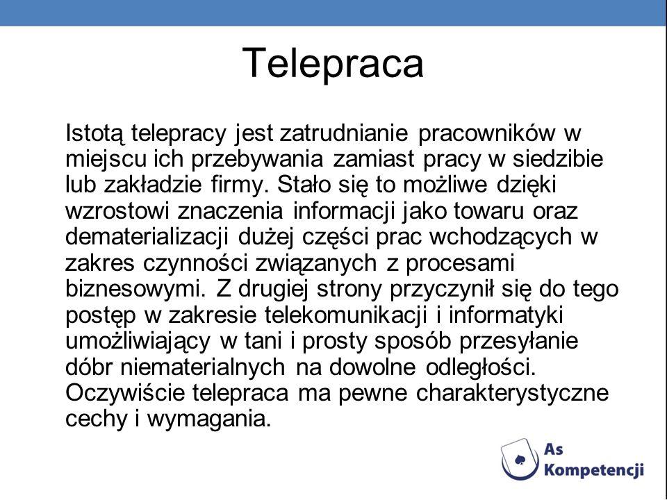 Telepraca Istotą telepracy jest zatrudnianie pracowników w miejscu ich przebywania zamiast pracy w siedzibie lub zakładzie firmy. Stało się to możliwe