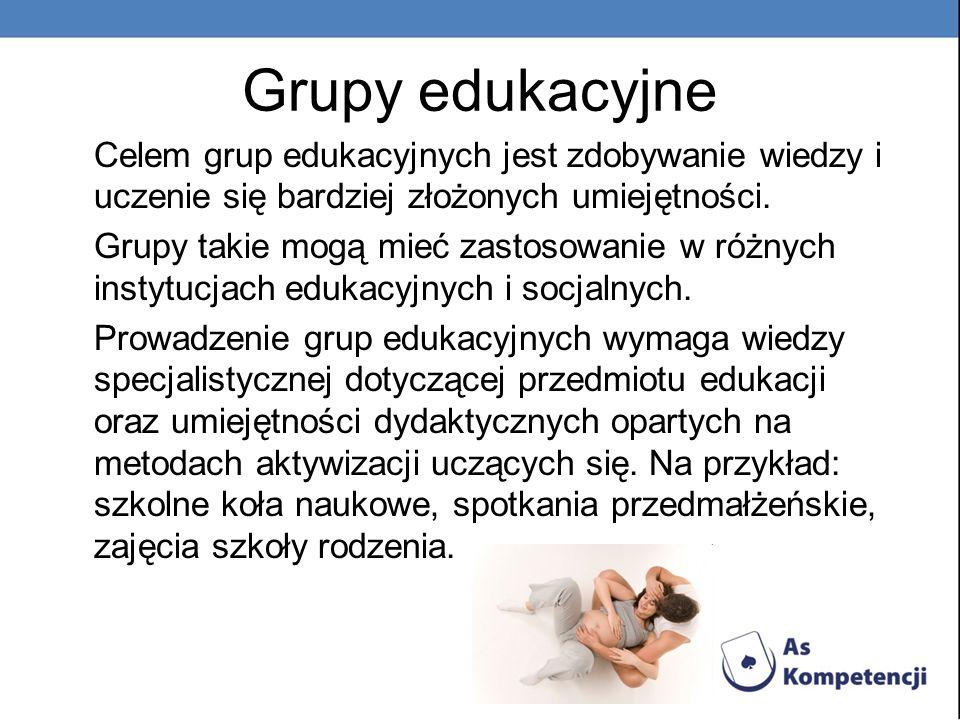 Grupy edukacyjne Celem grup edukacyjnych jest zdobywanie wiedzy i uczenie się bardziej złożonych umiejętności. Grupy takie mogą mieć zastosowanie w ró