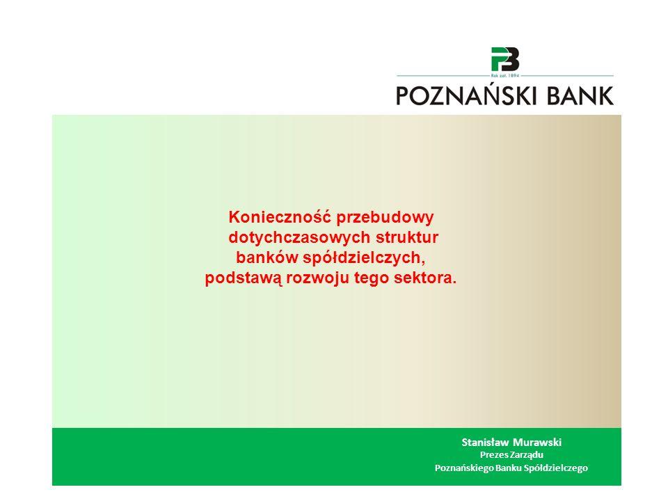 Stanisław Murawski Prezes Zarządu Poznańskiego Banku Spółdzielczego Konieczność przebudowy dotychczasowych struktur banków spółdzielczych, podstawą rozwoju tego sektora.
