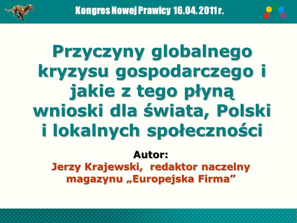 Kongres Nowej Prawicy 16.04. 2011 r.Autor: Jerzy Krajewski, redaktor naczelny magazynu Europejska Firma Przyczyny globalnego kryzysu gospodarczego i j
